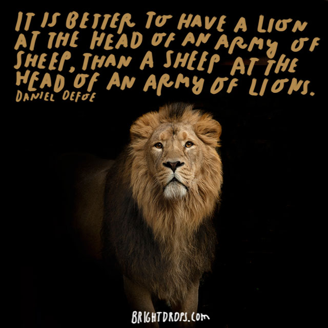 """It is better to have a lion at the head of an army of sheep, than a sheep at the head of an army of lions."" - Daniel Defoe"