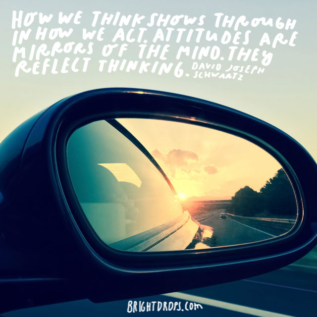 """How we think shows through in how we act. Attitudes are mirrors of the mind. They reflect thinking."" - David Joseph Schwartz"