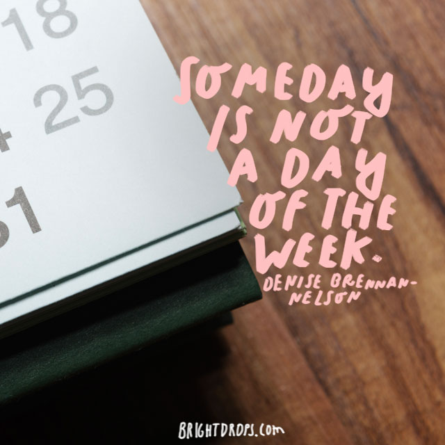 """Someday is not a day of the week."" - Denise Brennan-Nelson"