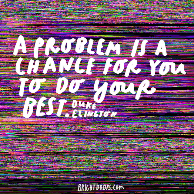 """A problem is a chance for you to do your best."" - Duke Ellington"