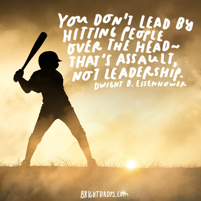 """You don't lead by hitting people over the head - that's assault, not leadership."" - Dwight D. Eisenhower"