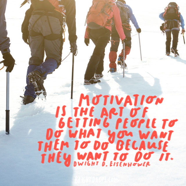 """Motivation is the art of getting people to do what you want them to do because they want to do it."" - Dwight D. Eisenhower"