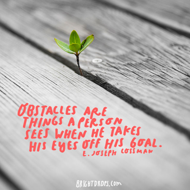 """Obstacles are things a person sees when he takes his eyes off his goal."" - E. Joseph Cossman"