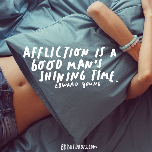 """Affliction is a good man's shining time."" - Edward Young"