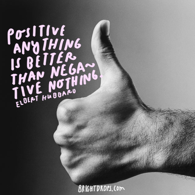 """Positive anything is better than negative nothing."" - Elbert Hubbard"
