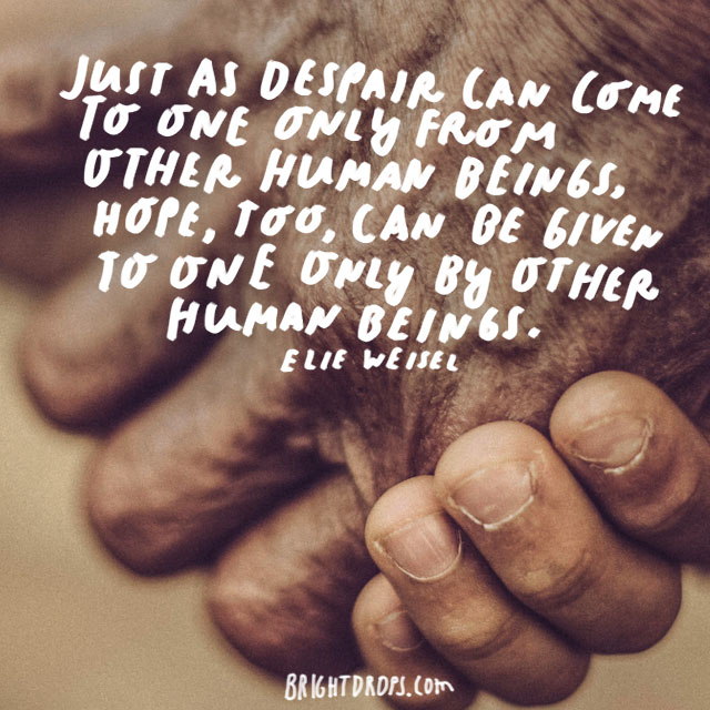 """Just as despair can come to one only from other human beings, hope, too, can be given to one only by other human beings."" - Elie Weisel"
