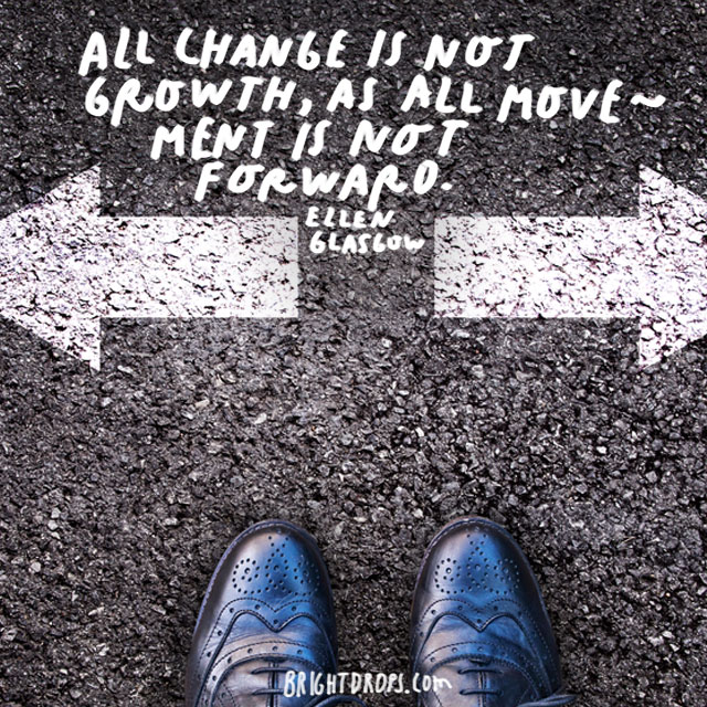 """All change is not growth, as all movement is not forward."" - Ellen Glasgow"