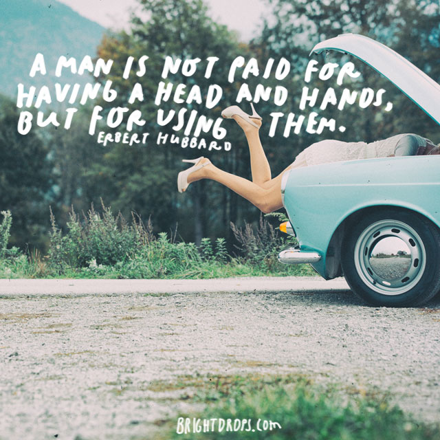"""A man is not paid for having a head and hands, but for using them."" - Elbert Hubbard"