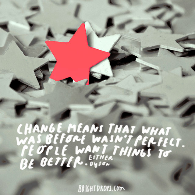 """Change means that what was before wasn't perfect. People want things to be better."" - Esther Dyson"