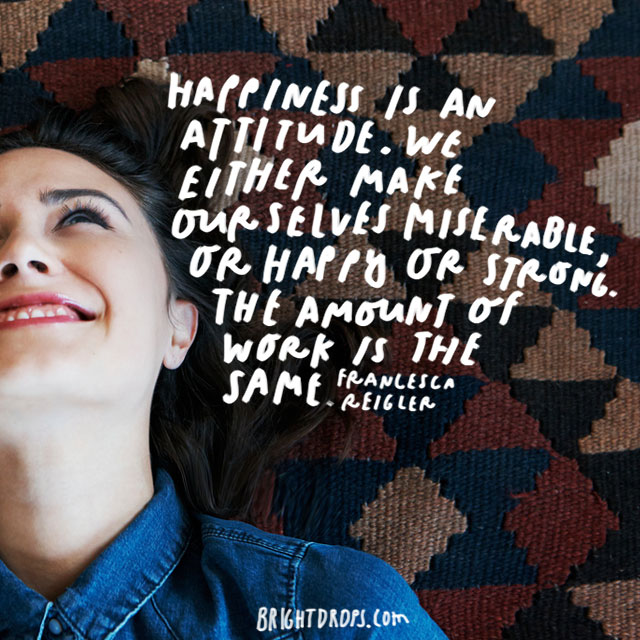 """Happiness is an attitude. We either make ourselves miserable, or happy and strong. The amount of work is the same."" - Francesca Reigler"