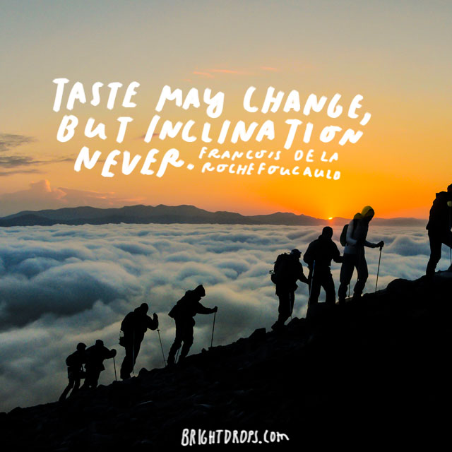 """Taste may change, but inclination never."" - Francois de La Rochefoucauld"