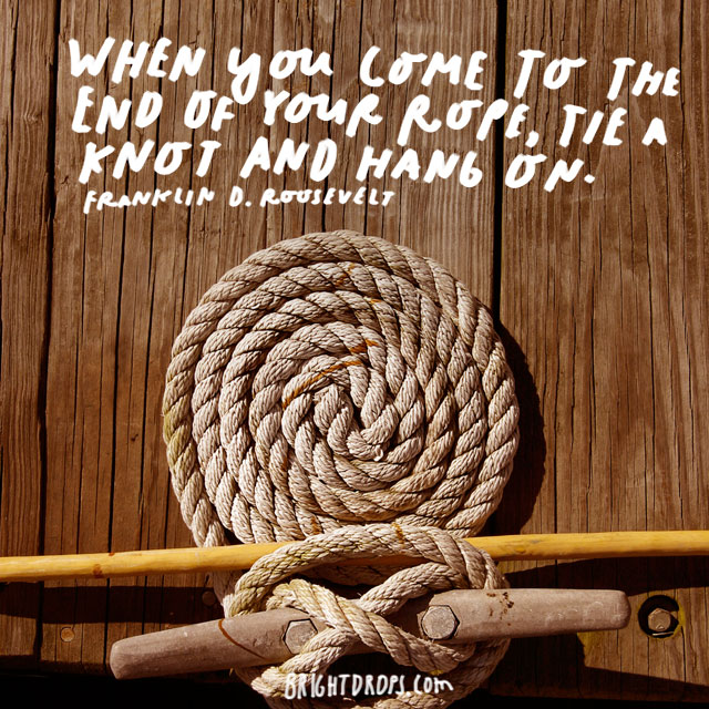 """When you come to the end of your rope, tie a knot and hang on."" - Franklin D. Roosevelt"