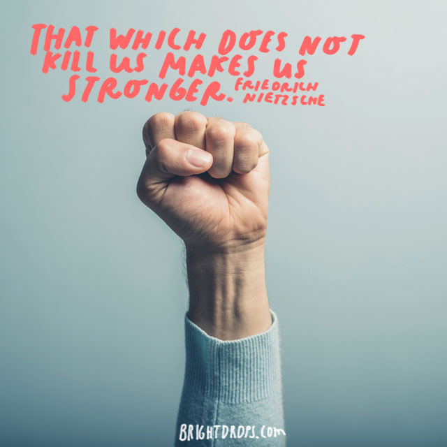 """That which does not kill us makes us stronger."" - Friedrich Nietzsche"