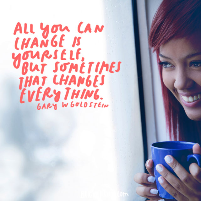 """All you can change is yourself, but sometimes that changes everything!"" - Gary W Goldstein"