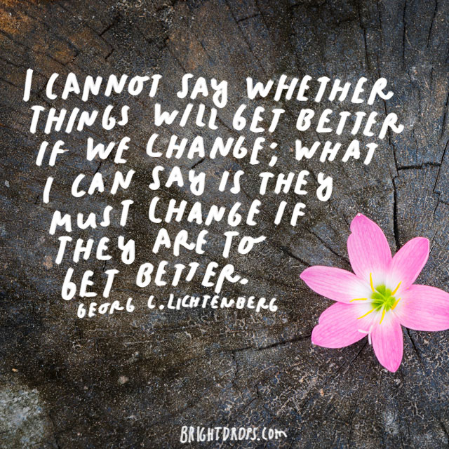 """I cannot say whether things will get better if we change; what I can say is they must change if they are to get better."" - Georg C. Lichtenberg"
