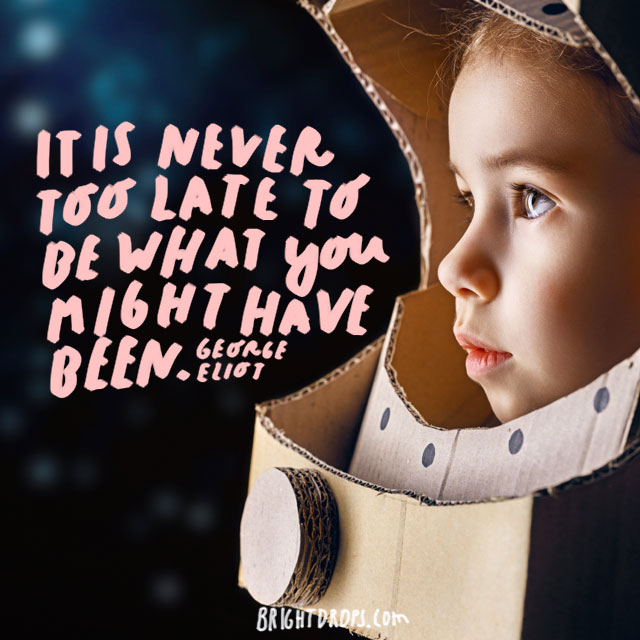 """It is never too late to be what you might have been."" - George Elliot"