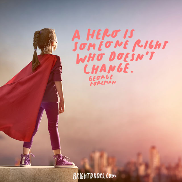 """A hero is someone right who doesn't change."" - George Foreman"