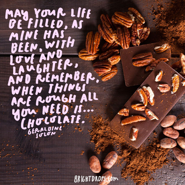 """May your life be filled, as mine has been, with love and laughter; and remember, when things are rough all you need is ... Chocolate."" -  Geraldine Solon"
