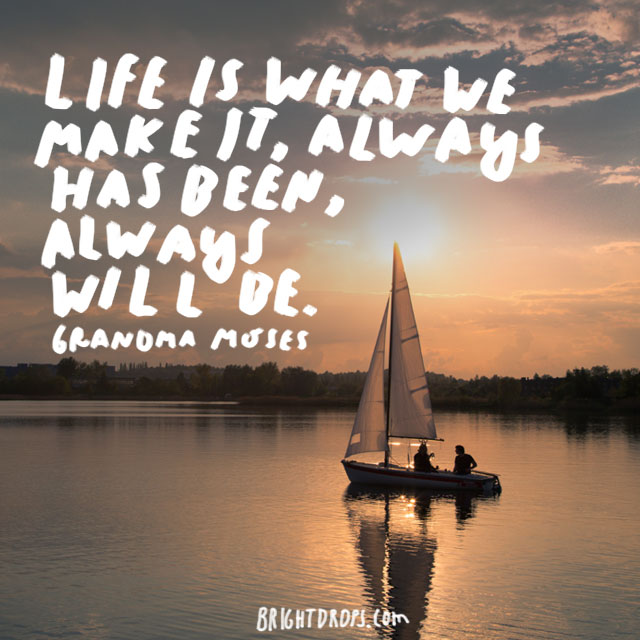 """Life is what we make it, always has been, always will be."" - Grandma Moses"