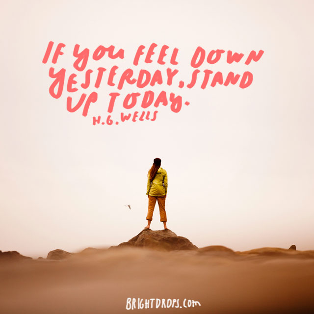 """If you fell down yesterday, stand up today."" - H.G. Wells"