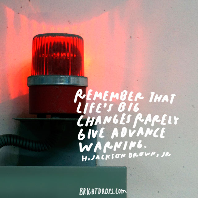 """Remember that life's big changes rarely give advance warning."" - H. Jackson Brown, Jr."