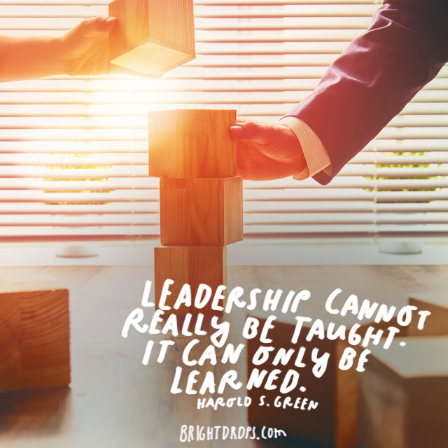 """Leadership cannot really be taught. It can only be learned."" - Harold S. Green"