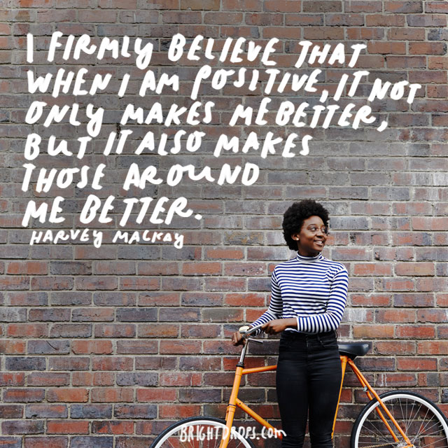 """I firmly believe that when I am positive, it not only makes me better, but it also makes those around me better."" - Harvey Mackay"