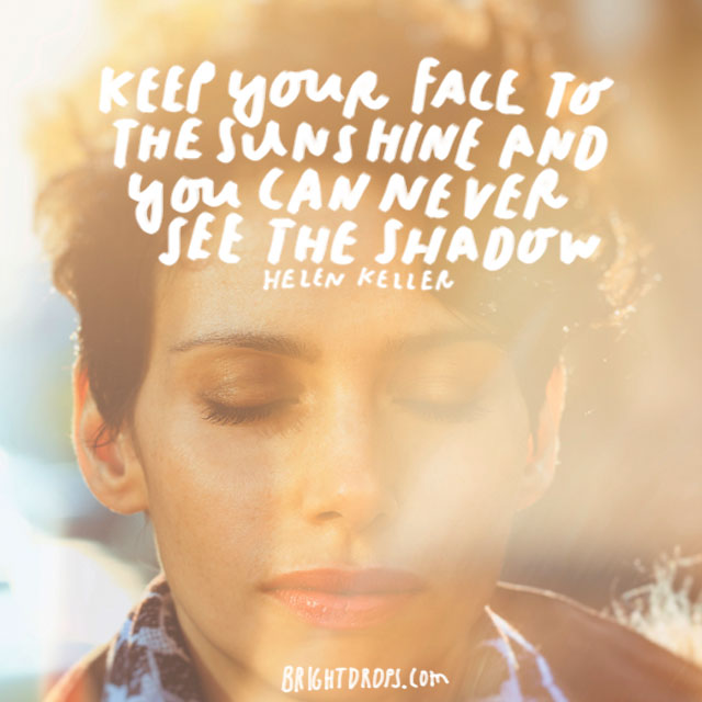 """Keep your face to the sunshine and you cannot see a shadow."" - Helen Keller"