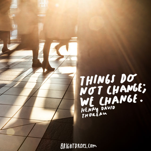 """Things do not change; we change."" - Henry David Thoreau"