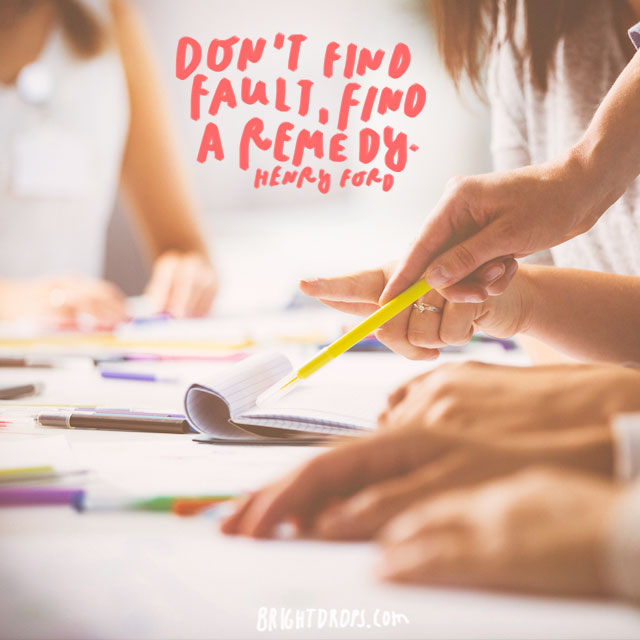 """Don't find fault, find a remedy."" - Henry Ford"
