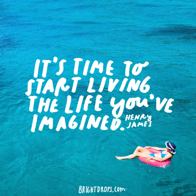 """It's time to start living the life you've imagined."" - Henry James"