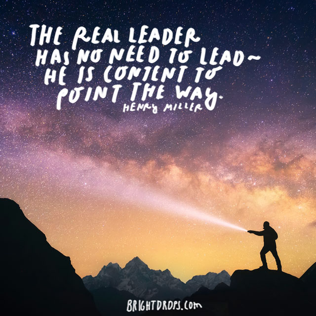 """The real leader has no need to lead - he is content to point the way."" - Henry Miller"
