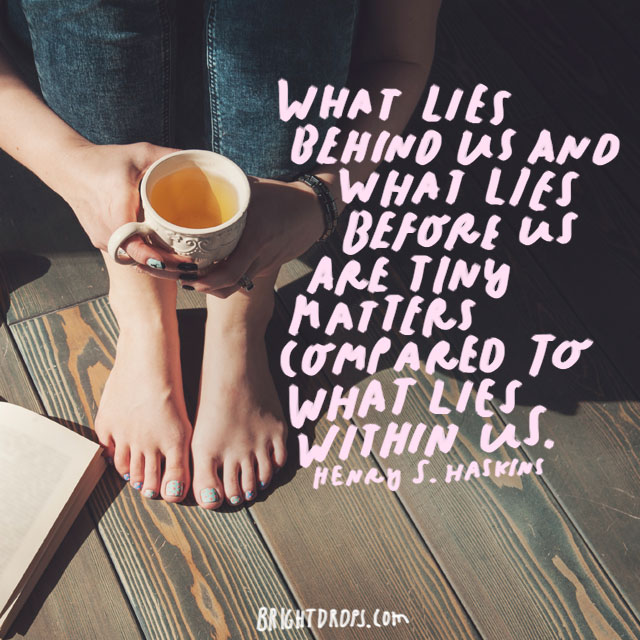 """What lies behind us and what lies before us are tiny matters compared to what lies within us."" - Henry S. Haskins"