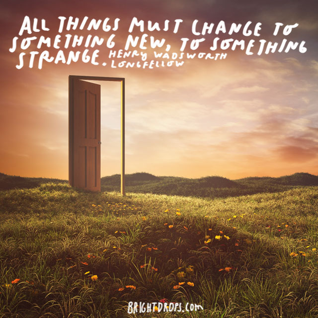 """All things must change to something new, to something strange."" - Henry Wadsworth Longfellow"