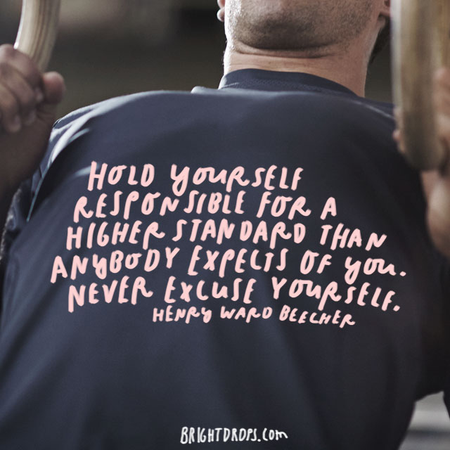 """Hold yourself responsible for a higher standard than anybody expects of you. Never excuse yourself."" - Henry Ward Beecher"