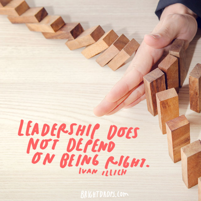 """Leadership does not depend on being right."" - Ivan Illich"