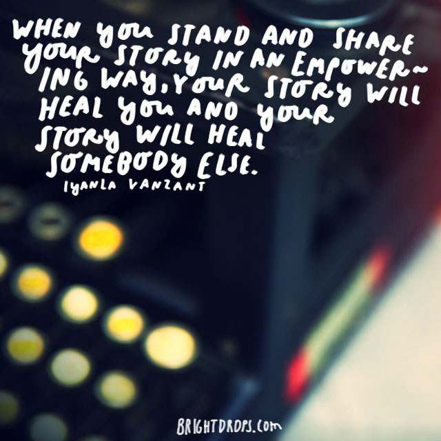 """When you stand and share your story in an empowering way, your story will heal you and your story will heal somebody else."" - Iyanla Vanzant"