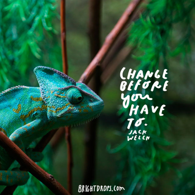 """Change before you have to."" - Jack Welch"