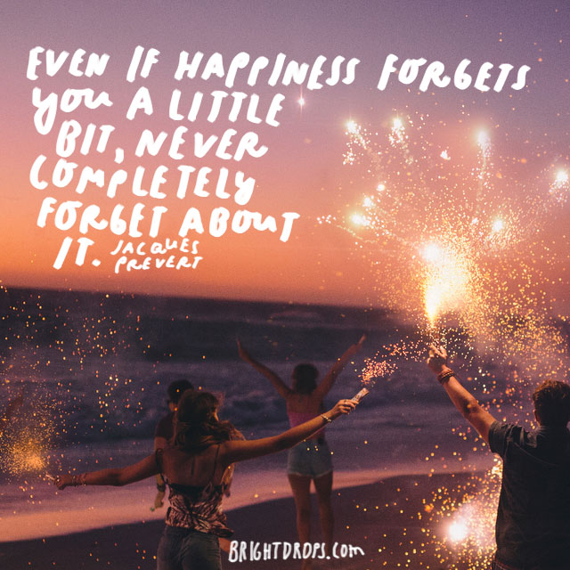 """Even if happiness forgets you a little bit, never completely forget about it."" - Jacques Prevert"