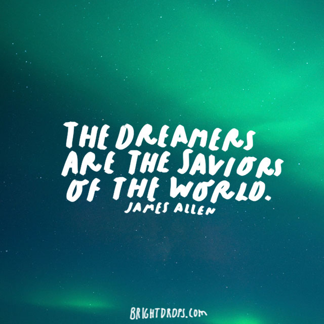 """The dreamers are the saviors of the world."" - James Allen"