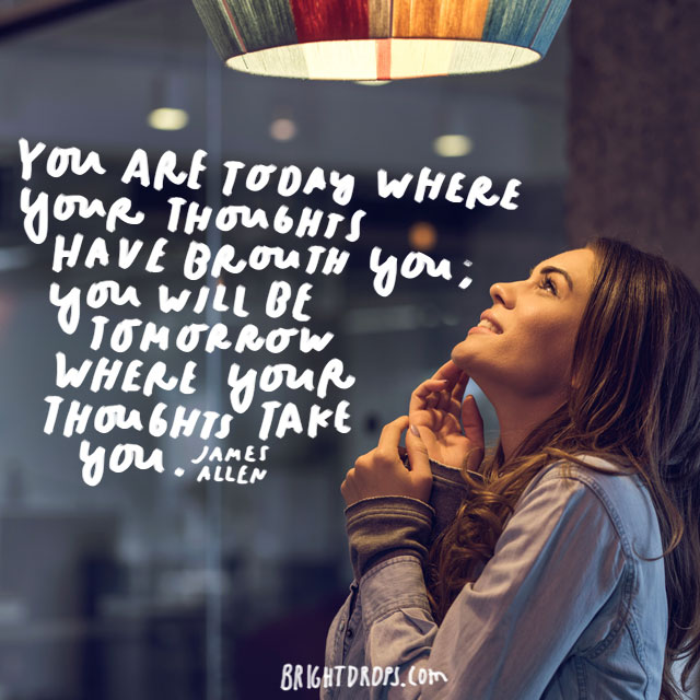"""You are today where your thoughts have brought you; you will be tomorrow where your thoughts take you."" - James Allen"