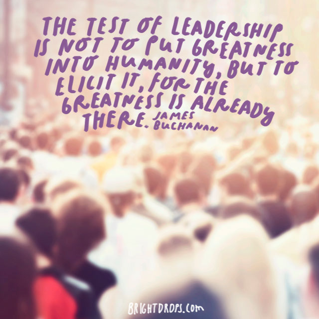 """The test of leadership is not to put greatness into humanity, but to elicit it, for the greatness is already there."" - James Buchanan"