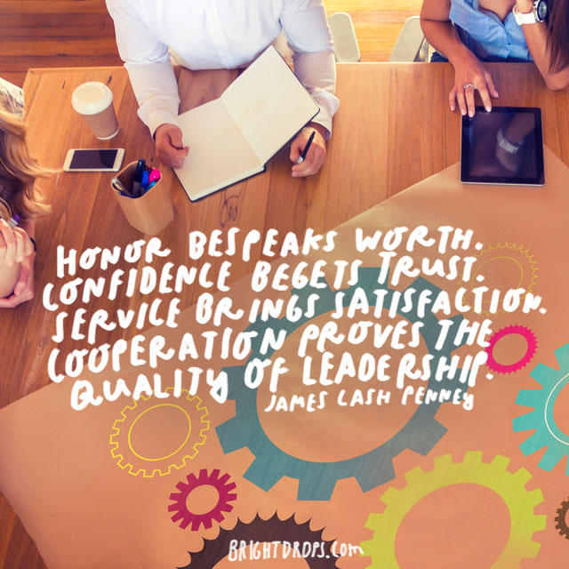 """Honor bespeaks worth. Confidence begets trust. Service brings satisfaction. Cooperation proves the quality of leadership."" - James Cash Penney"