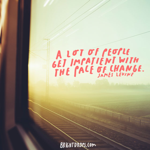 """A lot of people get impatient with the pace of change."" - James Levine"