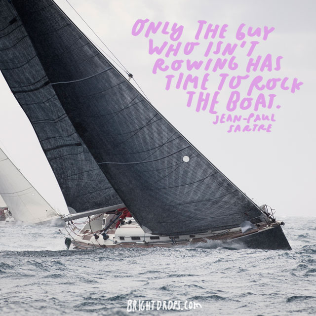 """Only the guy who isn't rowing has time to rock the boat."" - Jean-Paul Sartre"