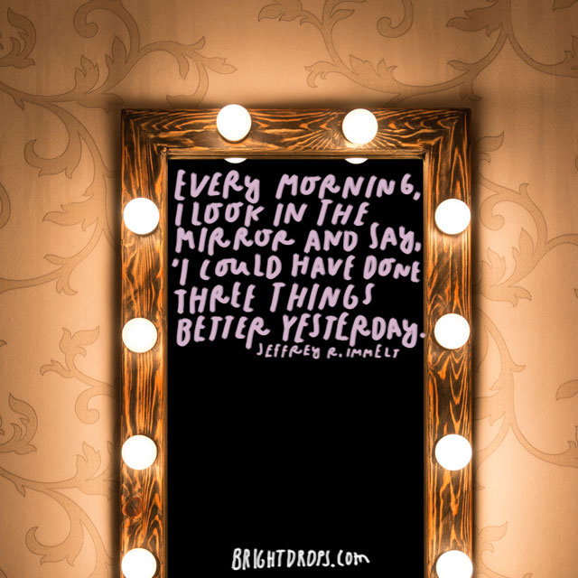"""Every morning, I look in the mirror and say, 'I could have done three things better yesterday.'"" - Jeffrey R. Immelt"