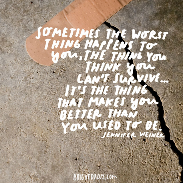 """Sometimes the worst thing happens to you, the thing you think you can't survive… it's the thing that makes you better than you used to be."" - Jennifer Weiner"
