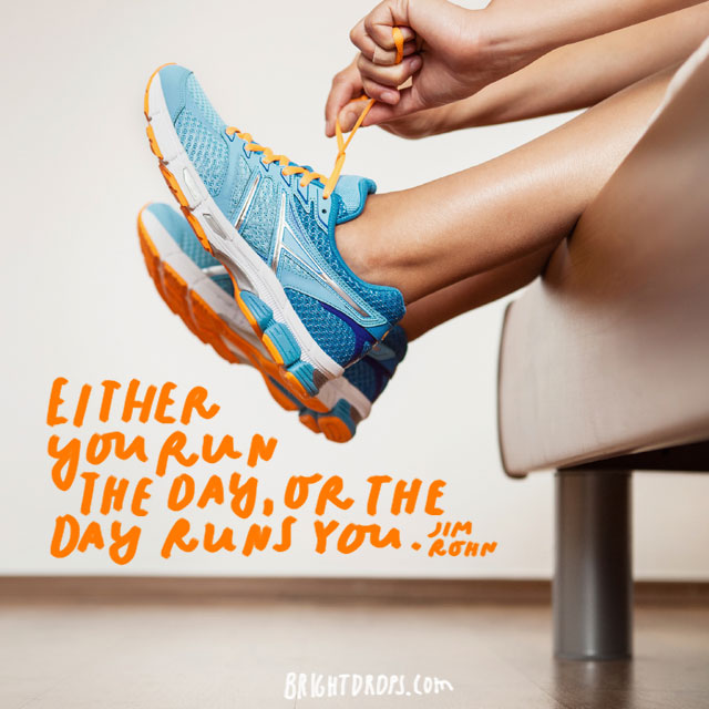 """Either you run the day, or the day runs you."" - Jin Rohn"