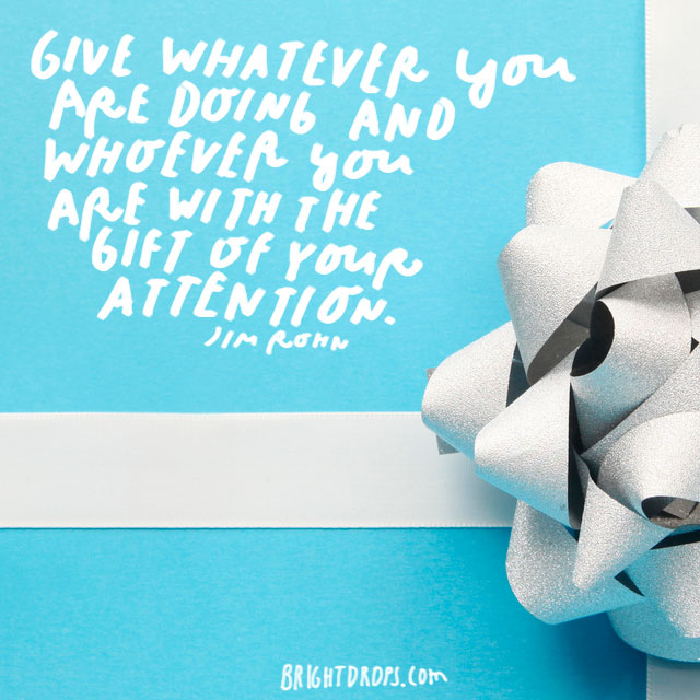 """Give whatever you are doing and whoever you are with the gift of your attention."" - Jim Rohn"