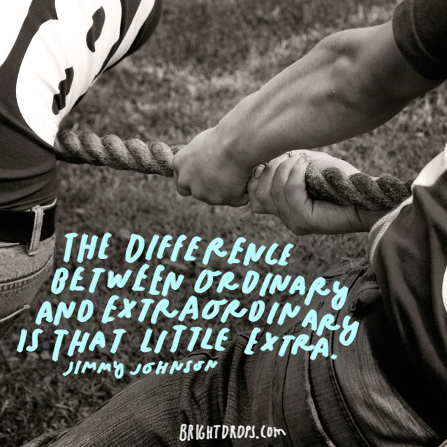 """The difference between ordinary and extraordinary is that little extra."" - Jimmy Johnson"